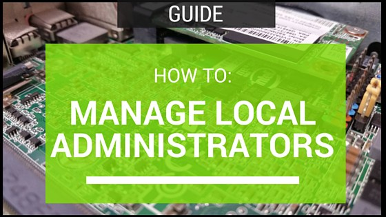 How To: Manage Local Administrators Using Group Policy and One Simple Security Group