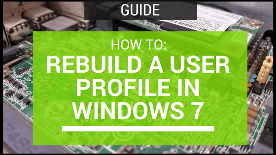 How To: Rebuild A User Profile In Windows 7