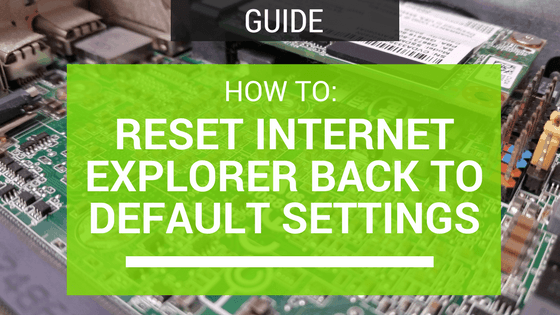 How To: Reset Internet Explorer Back To Default Settings